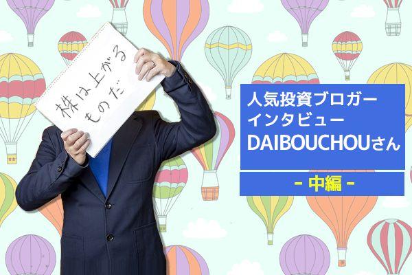 人気投資ブロガー・DAIBOUCHOUさん 中編 DAIBOUCHOUさんに聞く!2019年の投資方針