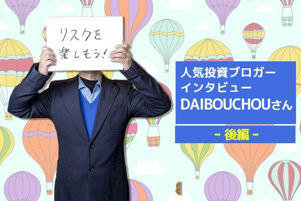 人気投資ブロガー・DAIBOUCHOUさん 後編 DAIBOUCHOUさんはなぜ再び勝者になれたのか?
