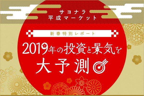 サヨナラ平成&2019年の景気と投資を大予測!