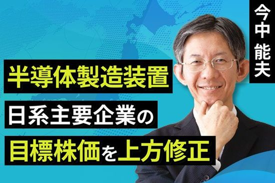 [動画で解説]【日本株】半導体製造装置 日系主要企業の目標株価を上方修正