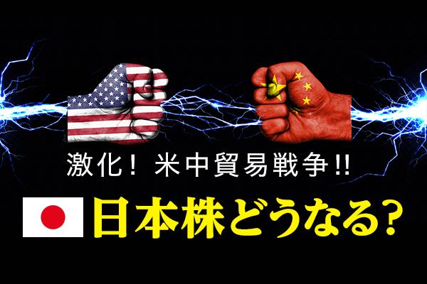 激化!米中貿易戦争!!日本株どうなる?