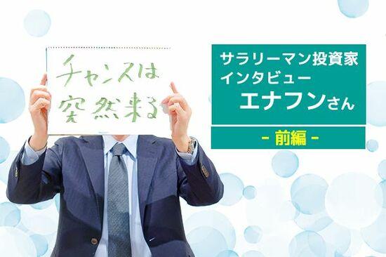 サラリーマン投資家インタビュー エナフンさん 前編 節約で2,000万円!成長株投資で、利益数億を突破!