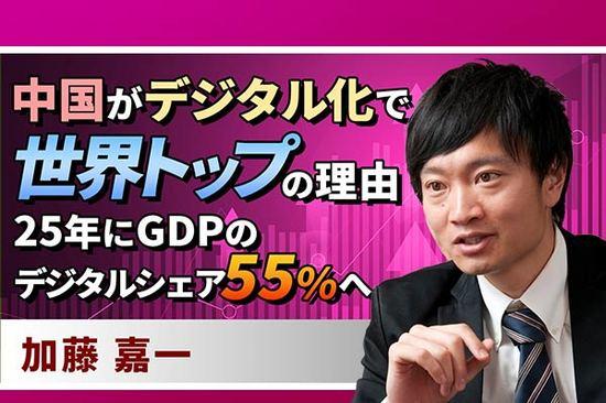 [動画で解説]中国がデジタル化で世界トップの理由。25年にGDPのデジタルシェア55%へ