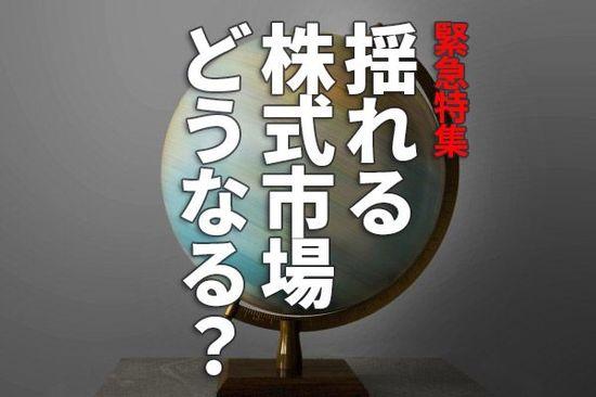 緊急特集:揺れる世界と日本の株式市場。どうなる?何をすれば?